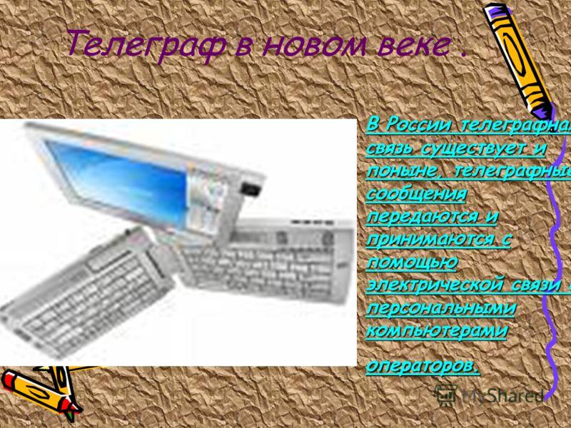 Телеграф в новом веке. В России телеграфная связь существует и поныне, телеграфные сообщения передаются и принимаются с помощью электрической связи с персональными компьютерами операторов.В России телеграфная связь существует и поныне, телеграфные со