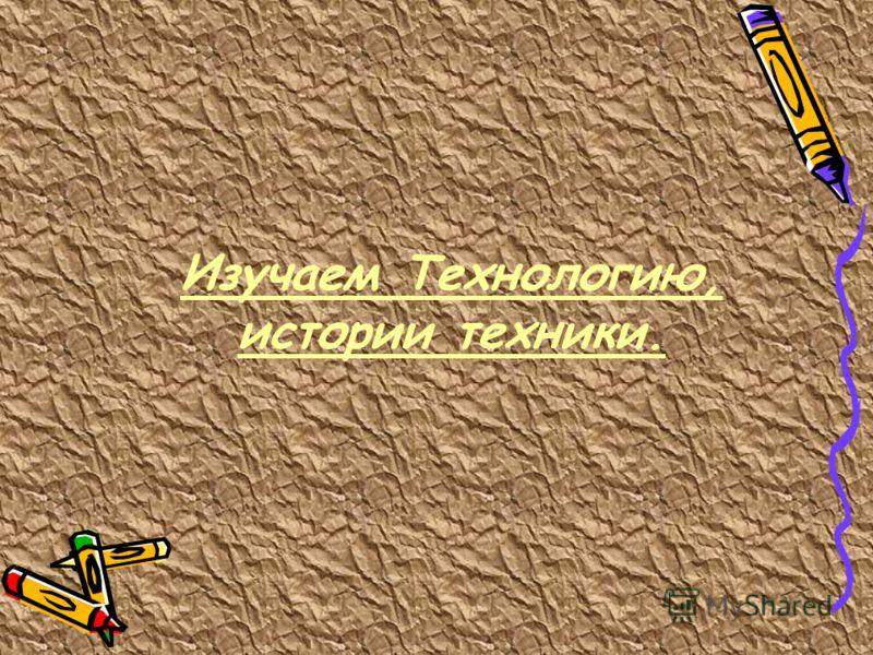 Изучаем Технологию, истории техники.