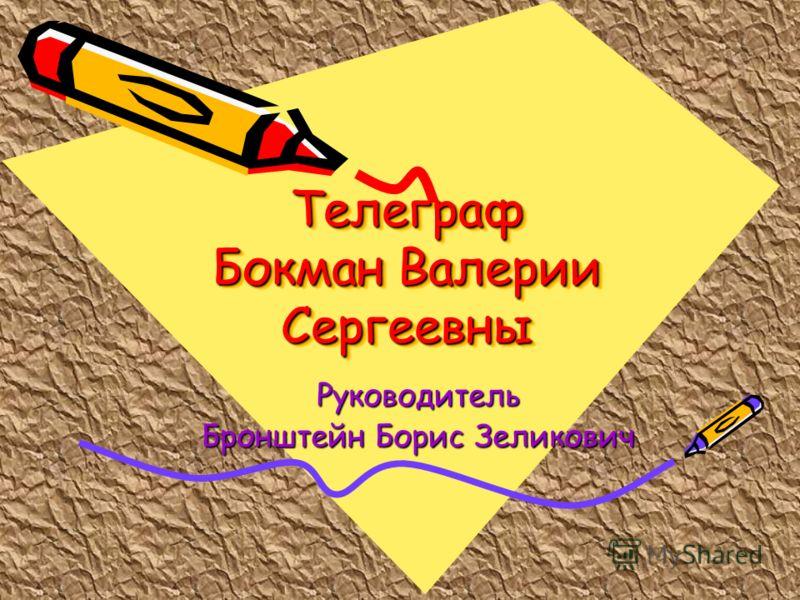 Телеграф Бокман Валерии Сергеевны Руководитель Бронштейн Борис Зеликович