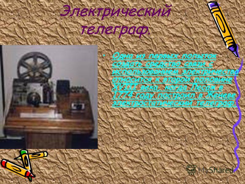 Электрический телеграф. Одна из первых попыток создать средство связи с использованием электричества относится к второй половине XVIII века, когда Лесаж в 1774 году построил в Женеве электростатический телеграф.