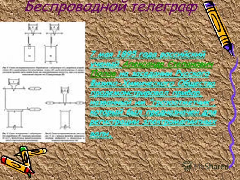 Беспроводной телеграф 7 мая 1895 года российский ученый Александр Степанович Попов на заседании Русского Физико-Химического Общества продемонстрировал прибор, названный им