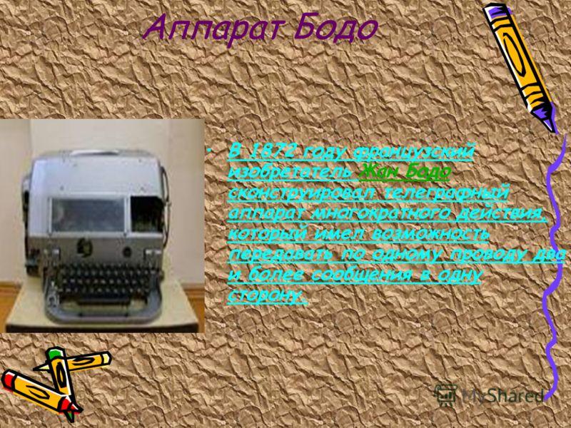 Аппарат Бодо В 1872 году французский изобретатель Жан Бодо сконструировал телеграфный аппарат многократного действия, который имел возможность передавать по одному проводу два и более сообщения в одну сторону.Жан Бодо