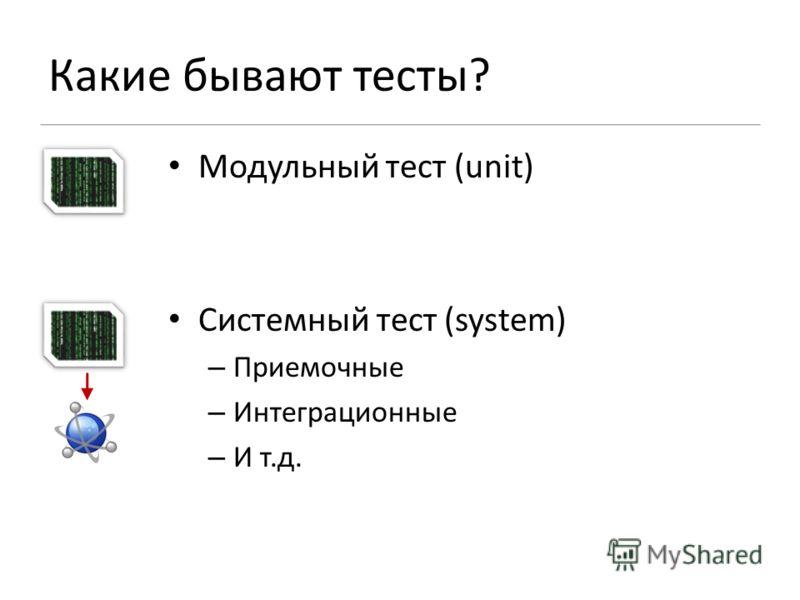 Какие бывают тесты? Модульный тест (unit) Системный тест (system) – Приемочные – Интеграционные – И т.д.