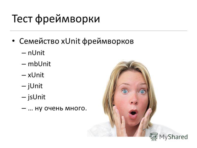 Тест фреймворки Семейство xUnit фреймворков – nUnit – mbUnit – xUnit – jUnit – jsUnit – … ну очень много.