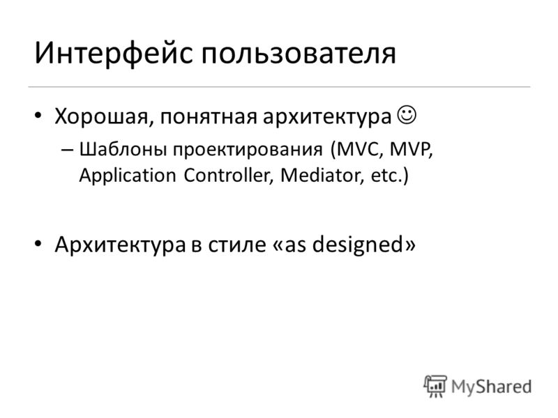 Хорошая, понятная архитектура – Шаблоны проектирования (MVC, MVP, Application Controller, Mediator, etc.) Архитектура в стиле «as designed»
