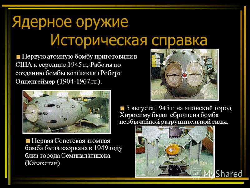 Ядерное оружие Историческая справка 5 августа 1945 г. на японский город Хиросиму была сброшена бомба необычайной разрушительной силы. Первую атомную бомбу приготовили в США к середине 1945 г.; Работы по созданию бомбы возглавлял Роберт Оппенгеймер (1