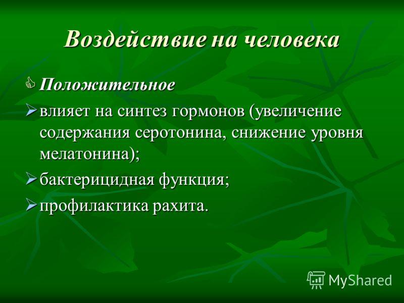 Воздействие на человека Положительное влияет на синтез гормонов (увеличение содержания серотонина, снижение уровня мелатонина); бактерицидная функция; профилактика рахита.