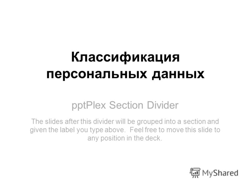 pptPlex Section Divider Классификация персональных данных The slides after this divider will be grouped into a section and given the label you type above. Feel free to move this slide to any position in the deck.