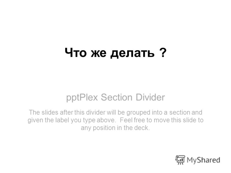 pptPlex Section Divider Что же делать ? The slides after this divider will be grouped into a section and given the label you type above. Feel free to move this slide to any position in the deck.