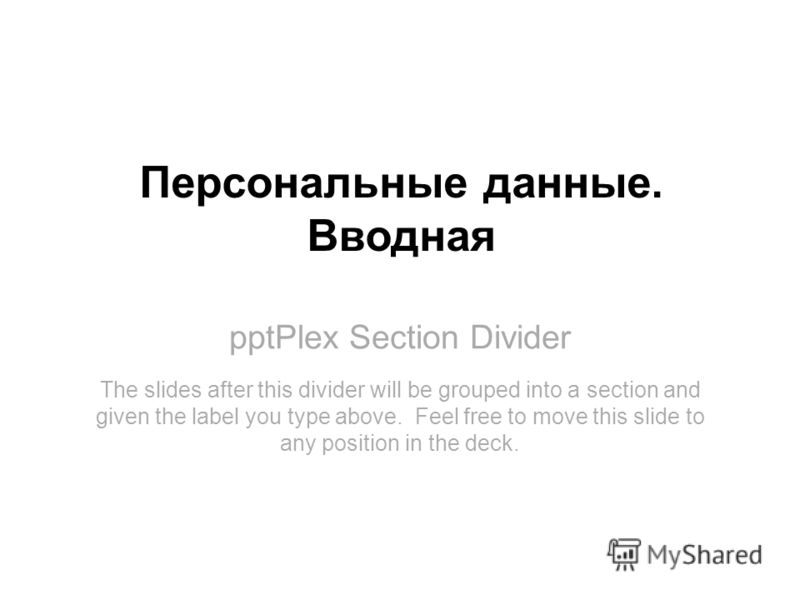 pptPlex Section Divider Персональные данные. Вводная The slides after this divider will be grouped into a section and given the label you type above. Feel free to move this slide to any position in the deck.