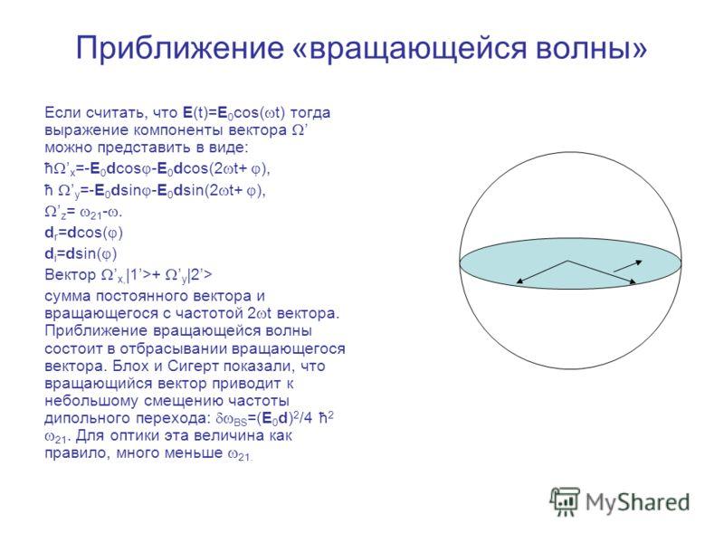 Приближение «вращающейся волны» Если считать, что E(t)=E 0 cos( t) тогда выражение компоненты вектора можно представить в виде: ћ x =-E 0 dcos -E 0 dcos(2 t+ ), ћ y =-E 0 dsin -E 0 dsin(2 t+ ), z = 21 -. d r =dcos( ) d i =dsin( ) Вектор x, |1>+ y |2>