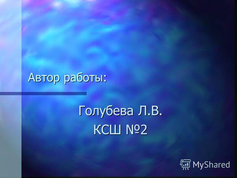 Автор работы: Голубева Л.В. КСШ 2