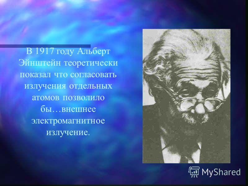 В 1917 году Альберт Эйнштейн теоретически показал что согласовать излучения отдельных атомов позволило бы…внешнее электромагнитное излучение.