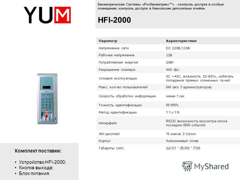 Комплект поставки: Устройство HFI-2000; Кнопка выхода; Блок питания. Биометрические Системы «Росбиометрикс» - контроль доступа в особые помещения, контроль доступа в банковские депозитные ячейки. HFI-2000 ПараметрХарактеристики Напряжение сетиDC 220В