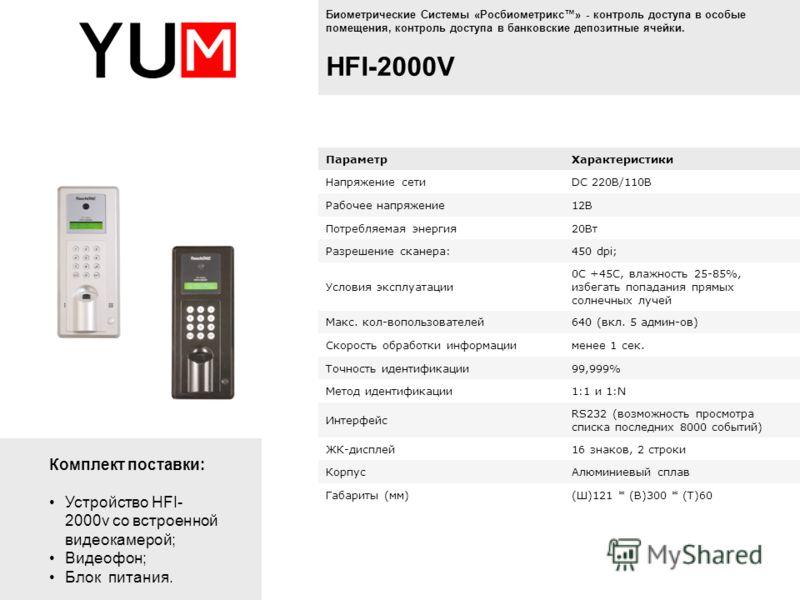 Биометрические Системы «Росбиометрикс» - контроль доступа в особые помещения, контроль доступа в банковские депозитные ячейки. HFI-2000V ПараметрХарактеристики Напряжение сетиDC 220В/110В Рабочее напряжение12В Потребляемая энергия20Вт Разрешение скан