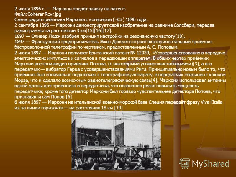 2 июня 1896 г. Маркони подаёт заявку на патент. Файл:Coherer Rcvr.jpg Схема радиоприёмника Маркони с когерером («С») 1896 года. 2 сентября 1896 Маркони демонстрирует своё изобретение на равнине Солсбери, передав радиограммы на расстоянии 3 км[15][16]