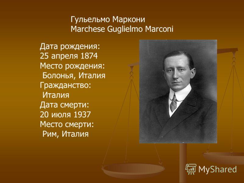 Гульельмо Маркони Marchese Guglielmo Marconi Дата рождения: 25 апреля 1874 Место рождения: Болонья, Италия Гражданство: Италия Дата смерти: 20 июля 1937 Место смерти: Рим, Италия