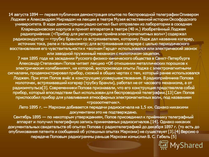 14 августа 1894 первая публичная демонстрация опытов по беспроводной телеграфии Оливером Лоджем и Александром Мирхедом на лекции в театре Музея естественной истории Оксофрдского университета. В ходе демонстрации радио сигнал был отправлен из лаборато