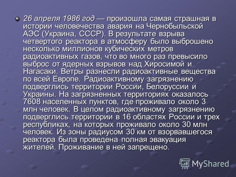 26 апреля 1986 год произошла самая страшная в истории человечества авария на Чернобыльской АЭС (Украина, СССР). В результате взрыва четвертого реактора в атмосферу было выброшено несколько миллионов кубических метров радиоактивных газов, что во много