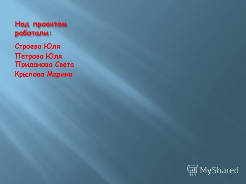 Над проектом работали: Строева Юля Петрова Юля Приданова Света Крылова Марина