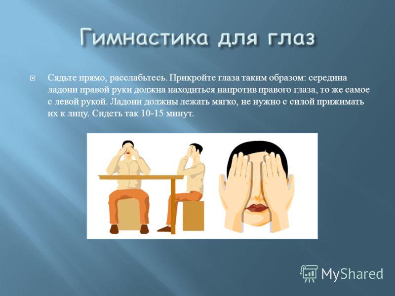 Сядьте прямо, расслабьтесь. Прикройте глаза таким образом : середина ладони правой руки должна находиться напротив правого глаза, то же самое с левой рукой. Ладони должны лежать мягко, не нужно с силой прижимать их к лицу. Сидеть так 10-15 минут.