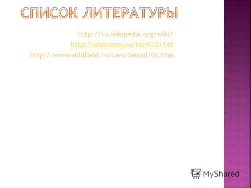 http://ru.wikipedia.org/wiki/ http://elementy.ru/trefil/21145 http://www.wildfield.ru/caei/tetrad/02.htm