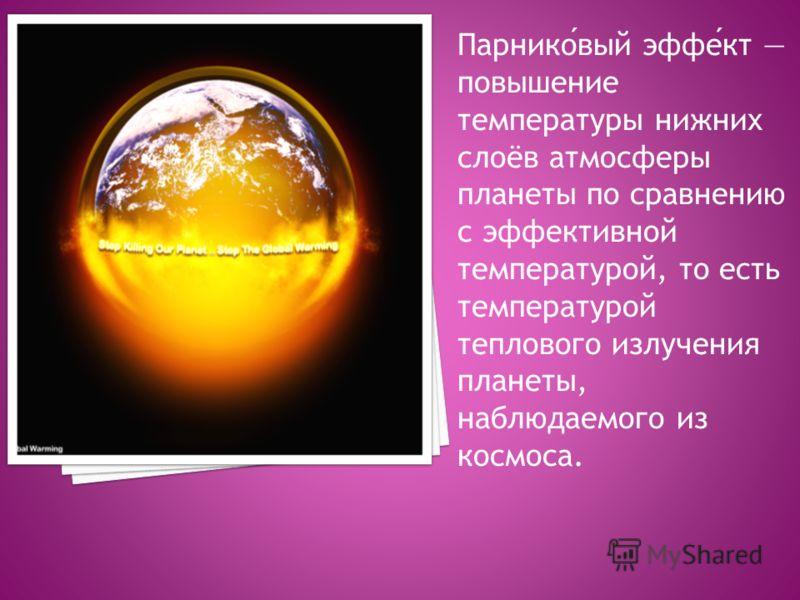 Парниковый эффект повышение температуры нижних слоёв атмосферы планеты по сравнению с эффективной температурой, то есть температурой теплового излучения планеты, наблюдаемого из космоса.