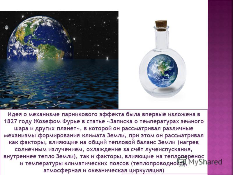 Идея о механизме парникового эффекта была впервые изложена в 1827 году Жозефом Фурье в статье «Записка о температурах земного шара и других планет», в которой он рассматривал различные механизмы формирования климата Земли, при этом он рассматривал ка