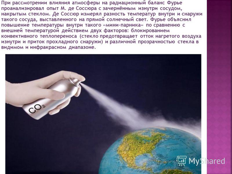 При рассмотрении влияния атмосферы на радиационный баланс Фурье проанализировал опыт М. де Соссюра с зачернённым изнутри сосудом, накрытым стеклом. Де Соссюр измерял разность температур внутри и снаружи такого сосуда, выставленного на прямой солнечны