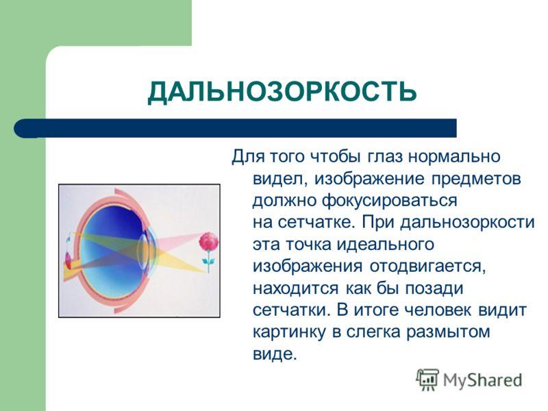 ДАЛЬНОЗОРКОСТЬ Для того чтобы глаз нормально видел, изображение предметов должно фокусироваться на сетчатке. При дальнозоркости эта точка идеального изображения отодвигается, находится как бы позади сетчатки. В итоге человек видит картинку в слегка р