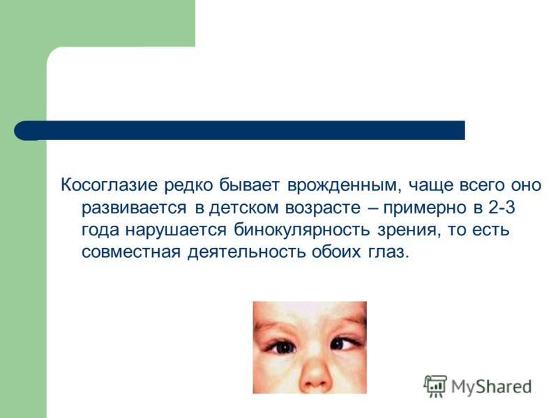 Косоглазие редко бывает врожденным, чаще всего оно развивается в детском возрасте – примерно в 2-3 года нарушается бинокулярность зрения, то есть совместная деятельность обоих глаз.