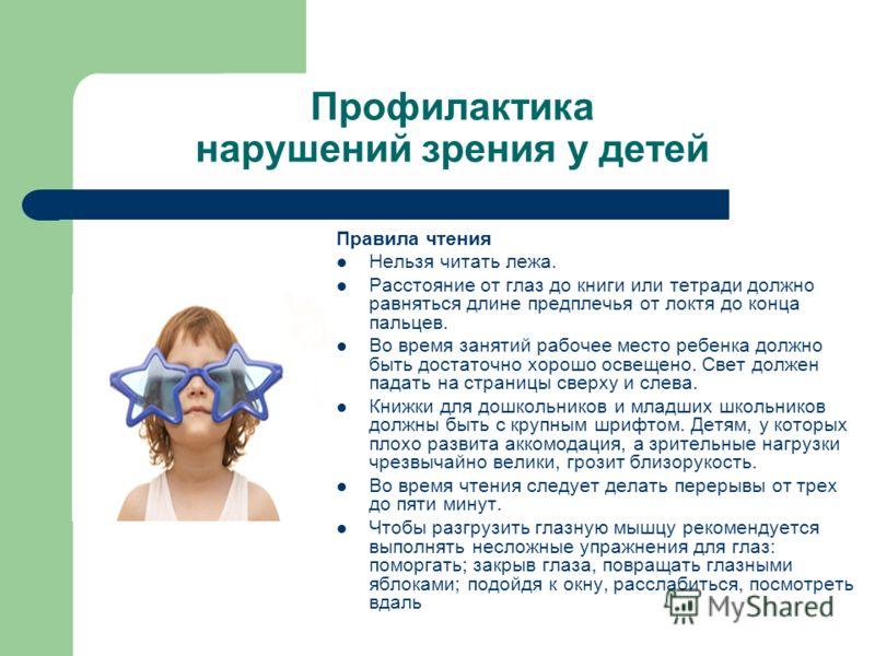 Профилактика нарушений зрения у детей Правила чтения Нельзя читать лежа. Расстояние от глаз до книги или тетради должно равняться длине предплечья от локтя до конца пальцев. Во время занятий рабочее место ребенка должно быть достаточно хорошо освещен
