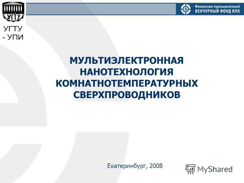 МУЛЬТИЭЛЕКТРОННАЯ НАНОТЕХНОЛОГИЯ КОМНАТНОТЕМПЕРАТУРНЫХ СВЕРХПРОВОДНИКОВ Екатеринбург, 2008