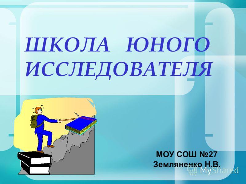 ШКОЛА ЮНОГО ИССЛЕДОВАТЕЛЯ МОУ СОШ 27 Земляненко Н.В.