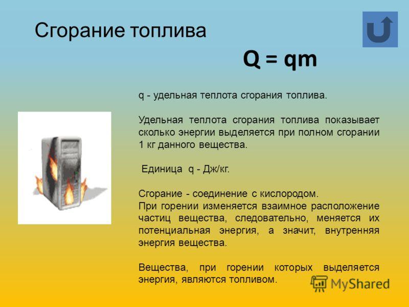 q - удельная теплота сгорания топлива. Удельная теплота сгорания топлива показывает сколько энергии выделяется при полном сгорании 1 кг данного вещества. Единица q - Дж/кг. Сгорание - соединение с кислородом. При горении изменяется взаимное расположе