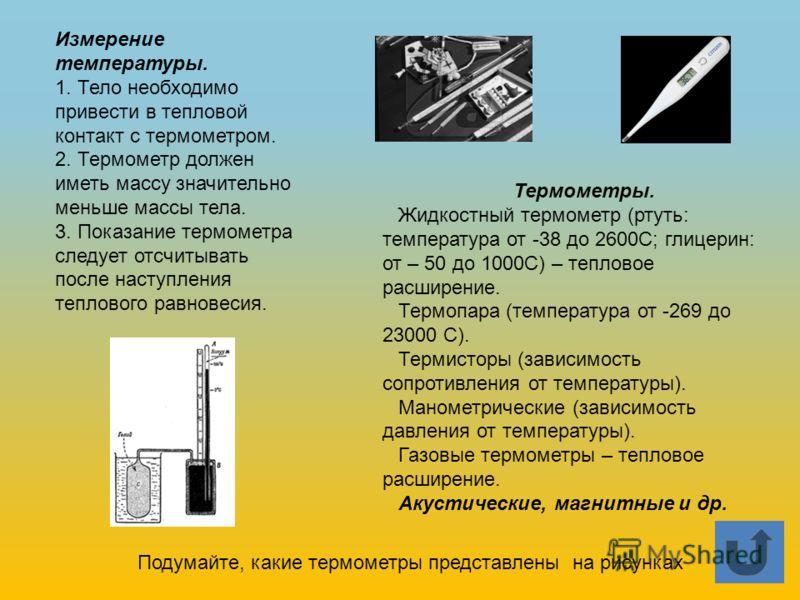 Термометры. Жидкостный термометр (ртуть: температура от -38 до 2600С; глицерин: от – 50 до 1000С) – тепловое расширение. Термопара (температура от -269 до 23000 С). Термисторы (зависимость сопротивления от температуры). Манометрические (зависимость д
