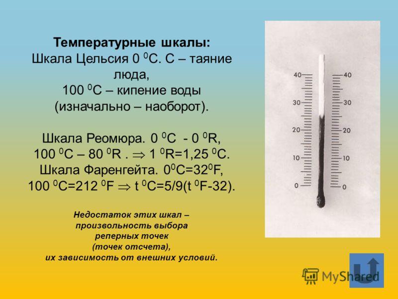Температурные шкалы: Шкала Цельсия 0 0 С. С – таяние люда, 100 0 С – кипение воды (изначально – наоборот). Шкала Реомюра. 0 0 С - 0 0 R, 100 0 С – 80 0 R. 1 0 R=1,25 0 С. Шкала Фаренгейта. 0 0 С=32 0 F, 100 0 С=212 0 F t 0 C=5/9(t 0 F-32). Недостаток