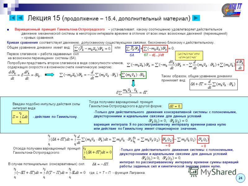 Лекция 15 ( продолжение – 15.4, дополнительный материал ) 24 Вариационный принцип Гамильтона-Остроградского – устанавливает, какому соотношению удовлетворяет действительное движение механической системы в некотором интервале времени в отличие от всех