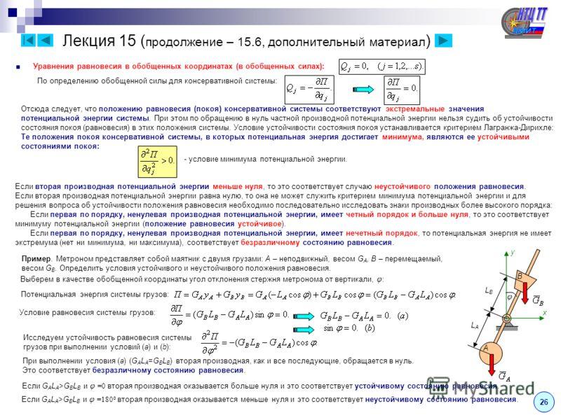 Лекция 15 ( продолжение – 15.6, дополнительный материал ) 26 Уравнения равновесия в обобщенных координатах (в обобщенных силах): По определению обобщенной силы для консервативной системы: Отсюда следует, что положению равновесия (покоя) консервативно