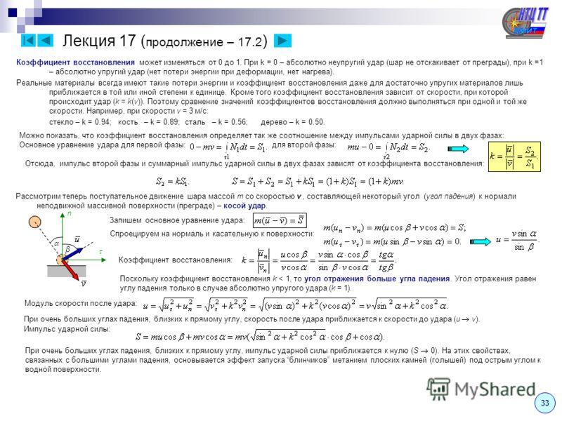 Лекция 17 ( продолжение – 17.2 ) 3 Коэффициент восстановления может изменяться от 0 до 1. При k = 0 – абсолютно неупругий удар (шар не отскакивает от преграды), при k =1 – абсолютно упругий удар (нет потери энергии при деформации, нет нагрева). Реаль