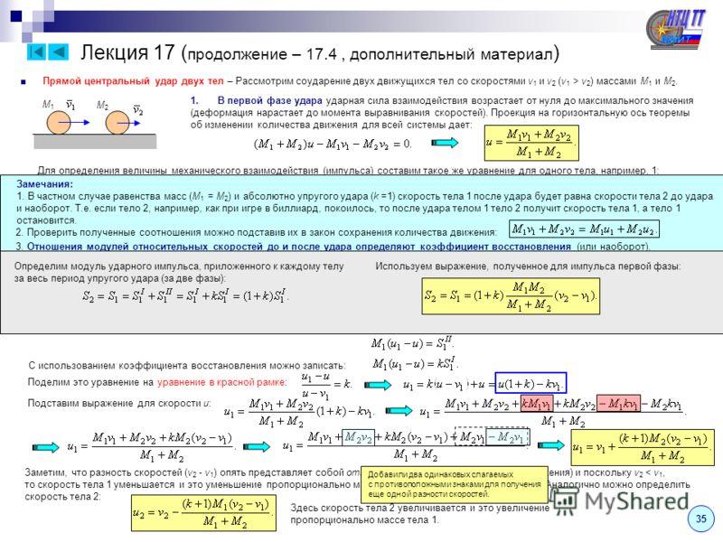 Лекция 17 ( продолжение – 17.4, дополнительный материал ) 35 Прямой центральный удар двух тел – Рассмотрим соударение двух движущихся тел со скоростями v 1 и v 2 (v 1 > v 2 ) массами M 1 и M 2. 1.В первой фазе удара ударная сила взаимодействия возрас