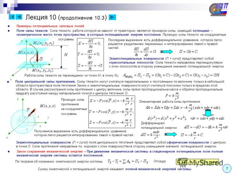 Лекция 10 ( продолжение 10.3 ) Примеры потенциальных силовых полей Поле силы тяжести. Сила тяжести, работа которой не зависит от траектории, является примером силы, имеющей потенциал – геометрическое место точек пространства, в которых потенциальная