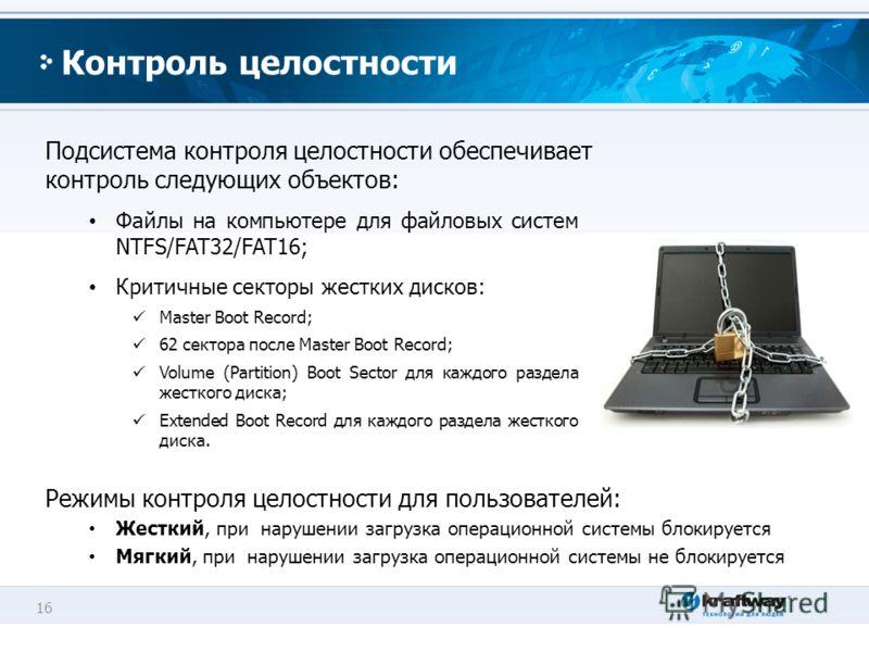 16 Контроль целостности Подсистема контроля целостности обеспечивает контроль следующих объектов: Файлы на компьютере для файловых систем NTFS/FAT32/FAT16; Критичные секторы жестких дисков: Master Boot Record; 62 сектора после Master Boot Record; Vol