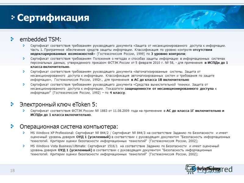 18 Сертификация embedded TSM: Сертификат соответствия требованиям руководящего документа «Защита от несанкционированного доступа к информации. Часть 1. Программное обеспечение средств защиты информации. Классификация по уровню контроля отсутствия нед