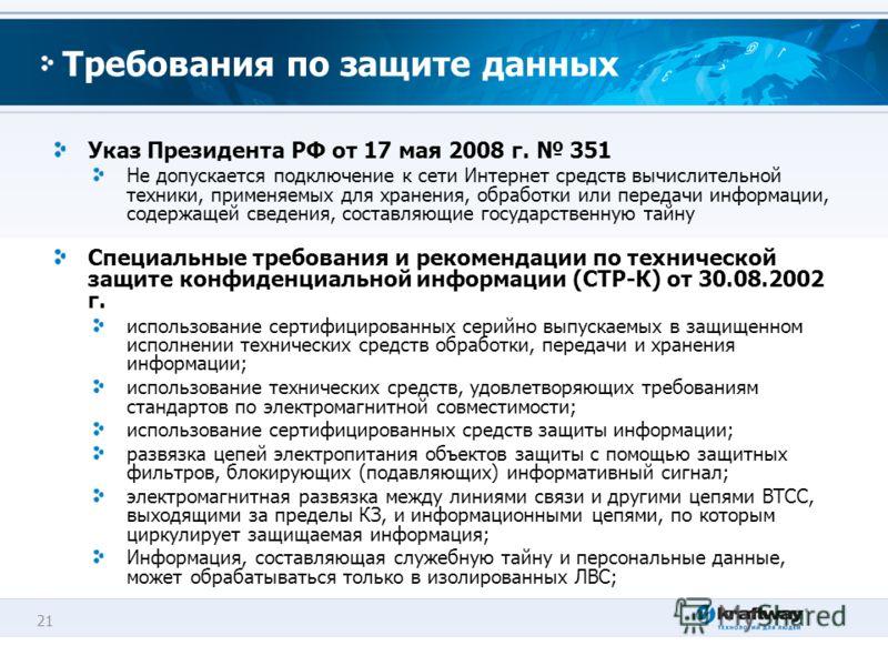 21 Требования по защите данных Указ Президента РФ от 17 мая 2008 г. 351 Не допускается подключение к сети Интернет средств вычислительной техники, применяемых для хранения, обработки или передачи информации, содержащей сведения, составляющие государс