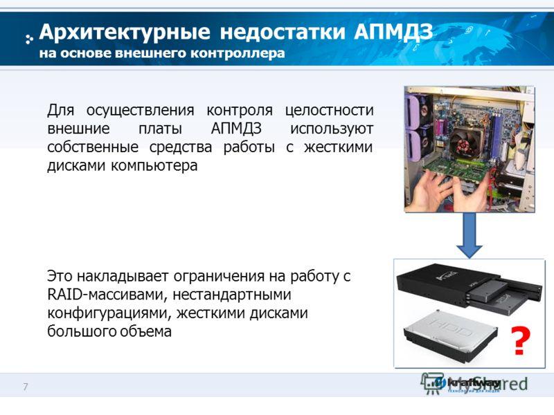7 Для осуществления контроля целостности внешние платы АПМДЗ используют собственные средства работы с жесткими дисками компьютера Это накладывает ограничения на работу с RAID-массивами, нестандартными конфигурациями, жесткими дисками большого объема