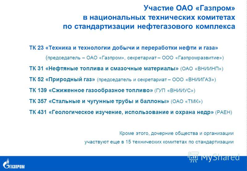 Участие ОАО «Газпром» в национальных технических комитетах по стандартизации нефтегазового комплекса ТК 23 «Техника и технологии добычи и переработки нефти и газа» ( председатель – ОАО «Газпром», секретариат – ООО «Газпромразвитие») ТК 31 «Нефтяные т