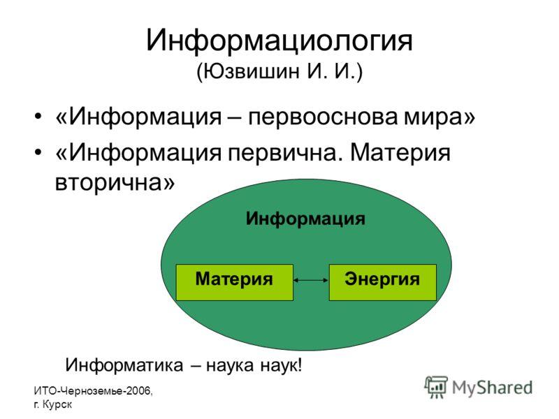 ИТО-Черноземье-2006, г. Курск Информациология (Юзвишин И. И.) «Информация – первооснова мира» «Информация первична. Материя вторична» Информация МатерияЭнергия Информатика – наука наук!
