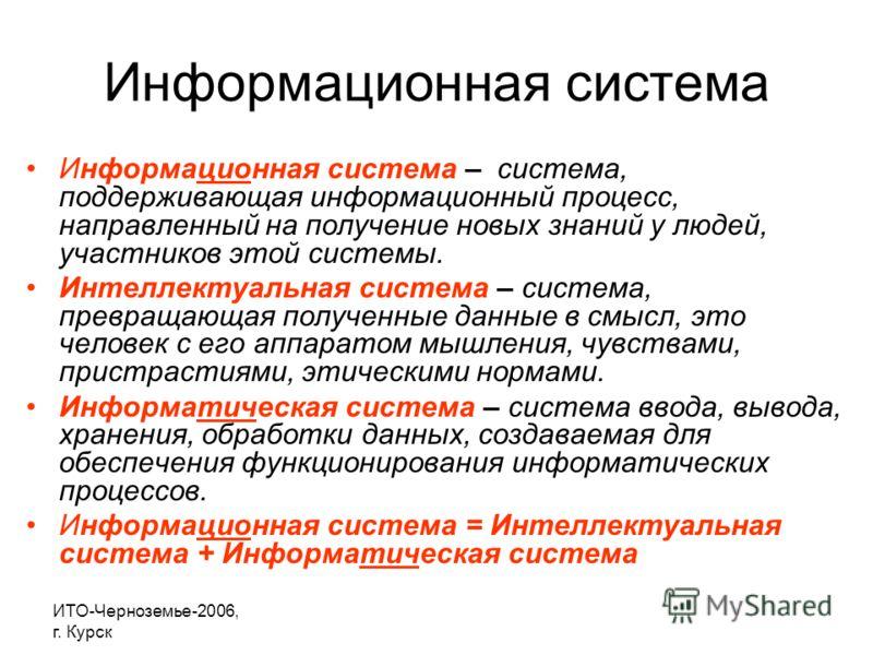 ИТО-Черноземье-2006, г. Курск Информационная система Информационная система – система, поддерживающая информационный процесс, направленный на получение новых знаний у людей, участников этой системы. Интеллектуальная система – система, превращающая по