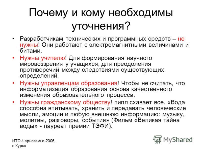 ИТО-Черноземье-2006, г. Курск Почему и кому необходимы уточнения? Разработчикам технических и программных средств – не нужны! Они работают с электромагнитными величинами и битами. Нужны учителю! Для формирования научного мировоззрения у учащихся, для